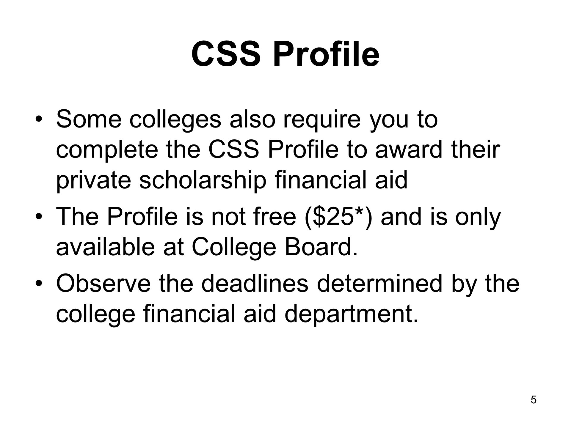 CSS Profile Some colleges also require you to complete the CSS Profile to award their private scholarship financial aid The Profile is not free ($25*) and is only available at College Board.