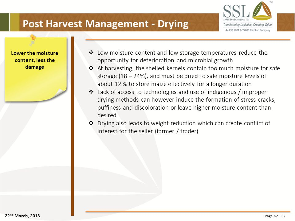 22 nd March, 2013 Page No. : 3 Post Harvest Management - Drying Lower the moisture content, less the damage Low moisture content and low storage tempe