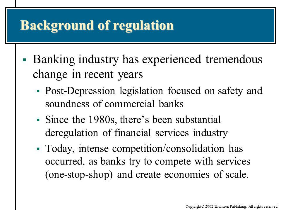Copyright© 2002 Thomson Publishing. All rights reserved. Background of regulation Banking industry has experienced tremendous change in recent years P