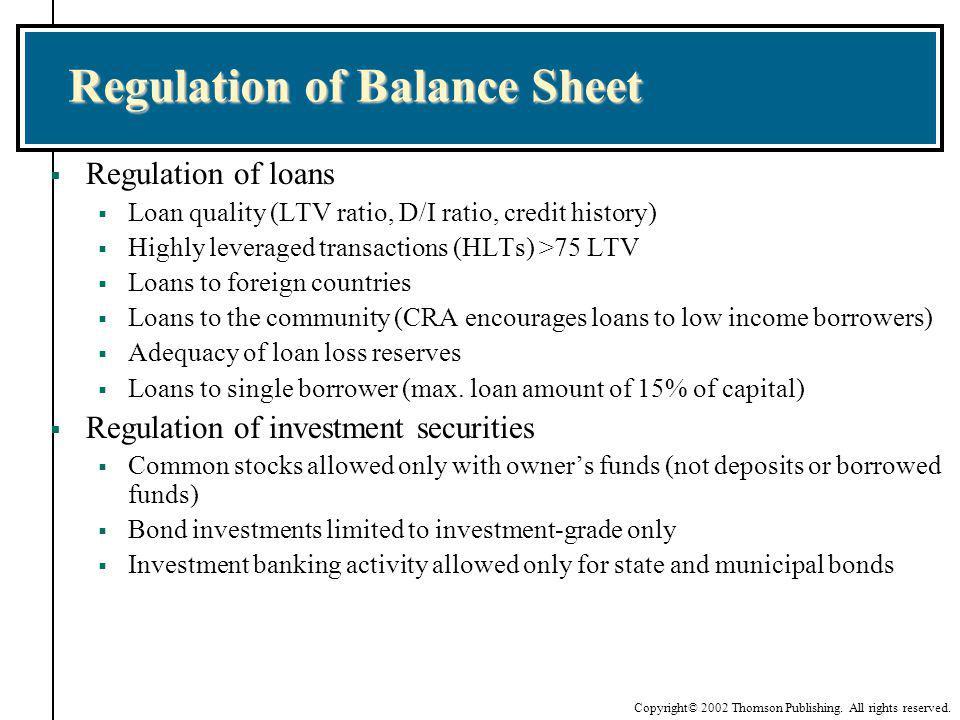 Copyright© 2002 Thomson Publishing. All rights reserved. Regulation of Balance Sheet Regulation of loans Loan quality (LTV ratio, D/I ratio, credit hi