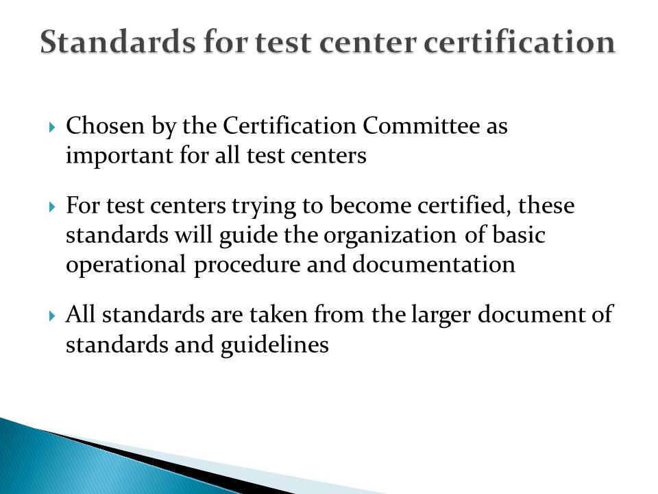 Chosen by the Certification Committee as important for all test centers For test centers trying to become certified, these standards will guide the organization of basic operational procedure and documentation All standards are taken from the larger document of standards and guidelines