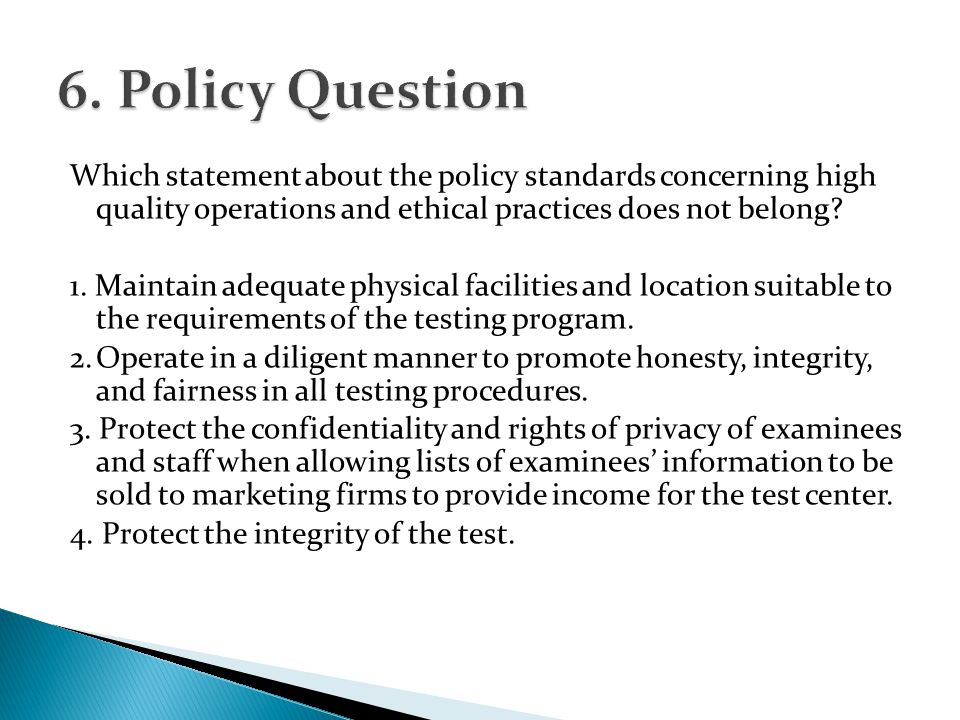 Which statement about the policy standards concerning high quality operations and ethical practices does not belong? 1. Maintain adequate physical fac