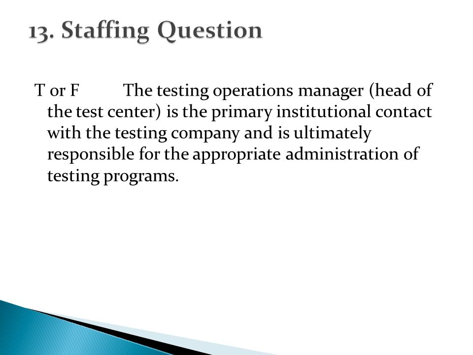 T or FThe testing operations manager (head of the test center) is the primary institutional contact with the testing company and is ultimately responsible for the appropriate administration of testing programs.