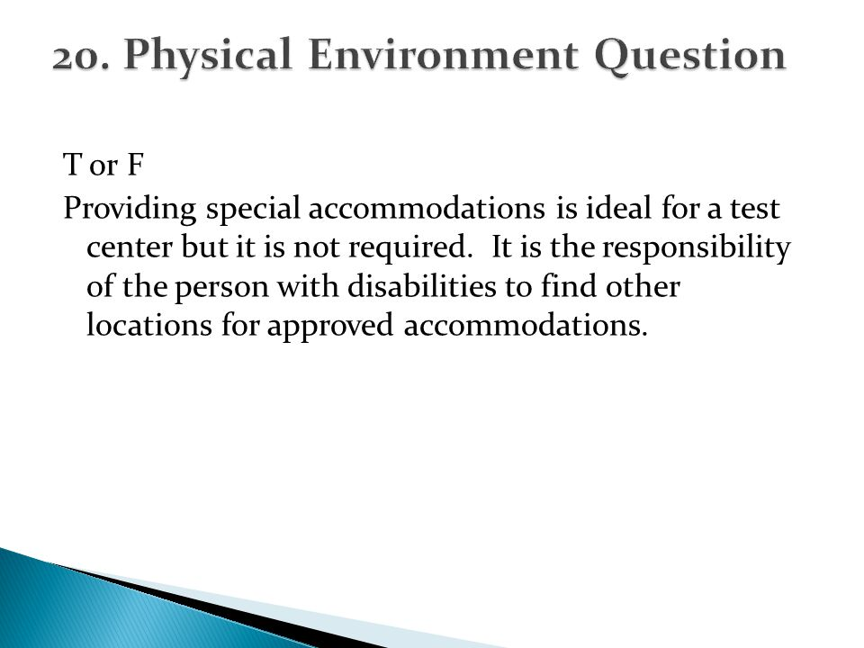 T or F Providing special accommodations is ideal for a test center but it is not required. It is the responsibility of the person with disabilities to