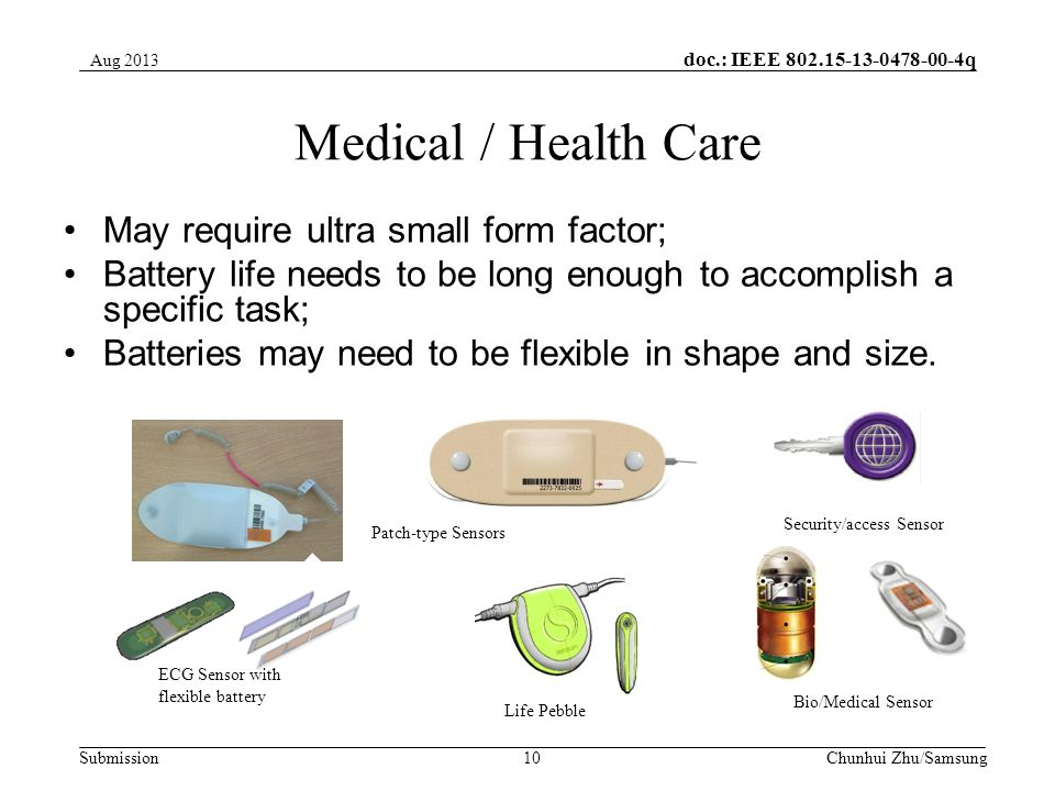 doc.: IEEE q Submission Medical / Health Care May require ultra small form factor; Battery life needs to be long enough to accomplish a specific task; Batteries may need to be flexible in shape and size.