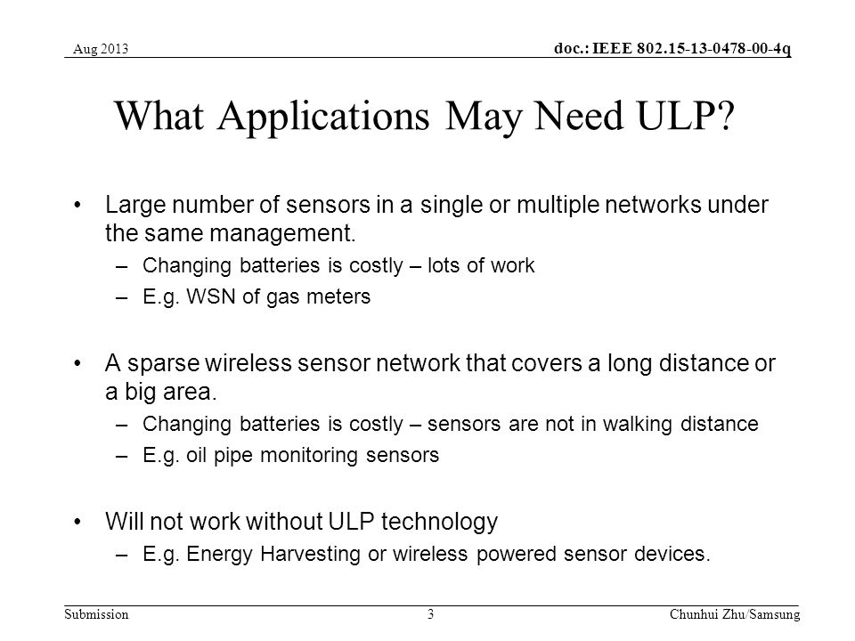 doc.: IEEE 802.15-13-0478-00-4q Submission Environment Monitoring Potentially very large and sparse network; Sometimes dangerous or hazardous environment making changing batteries impossible –Require extremely long battery life and make the device disposable.