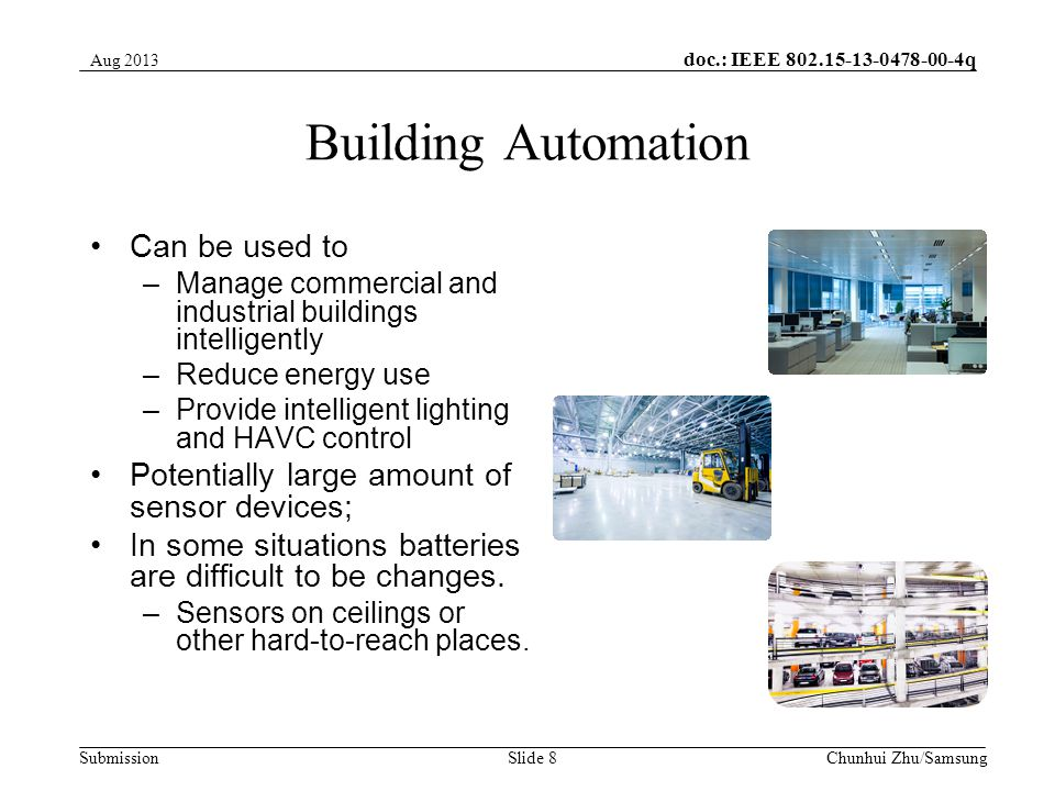 doc.: IEEE q Submission Building Automation Can be used to –Manage commercial and industrial buildings intelligently –Reduce energy use –Provide intelligent lighting and HAVC control Potentially large amount of sensor devices; In some situations batteries are difficult to be changes.