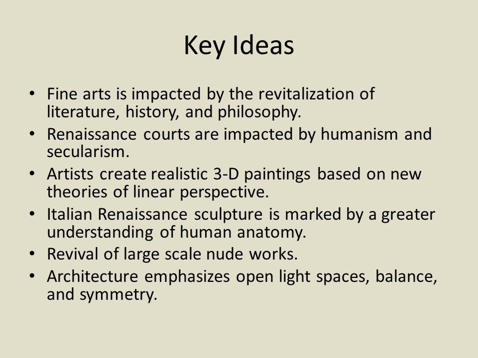 Key Ideas Fine arts is impacted by the revitalization of literature, history, and philosophy. Renaissance courts are impacted by humanism and seculari