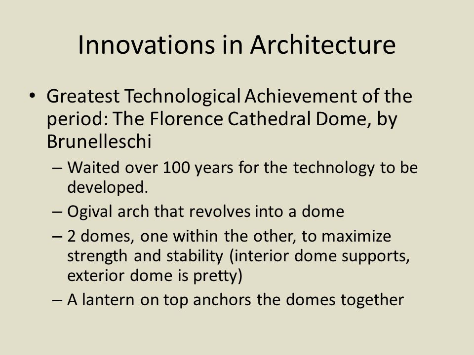 Innovations in Architecture Greatest Technological Achievement of the period: The Florence Cathedral Dome, by Brunelleschi – Waited over 100 years for