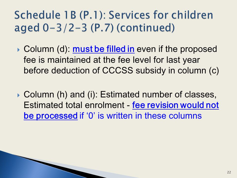 Column (d): must be filled in even if the proposed fee is maintained at the fee level for last year before deduction of CCCSS subsidy in column (c) Column (h) and (i): Estimated number of classes, Estimated total enrolment - fee revision would not be processed if 0 is written in these columns 22