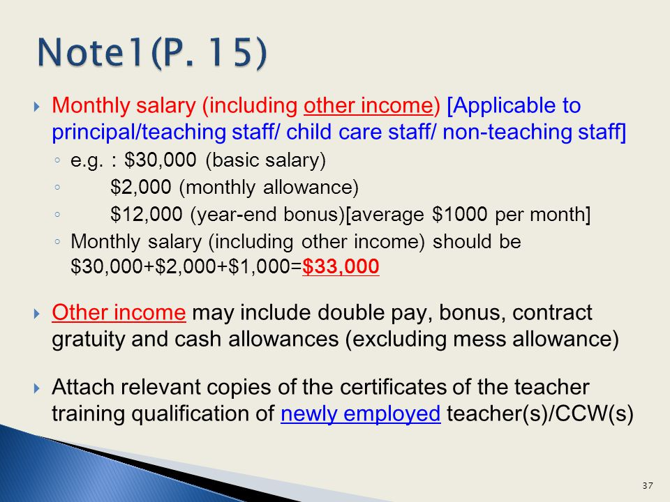 Monthly salary (including other income) [Applicable to principal/teaching staff/ child care staff/ non-teaching staff] e.g.$30,000 (basic salary) $2,000 (monthly allowance) $12,000 (year-end bonus)[average $1000 per month] Monthly salary (including other income) should be $30,000+$2,000+$1,000=$33,000 Other income may include double pay, bonus, contract gratuity and cash allowances (excluding mess allowance) Attach relevant copies of the certificates of the teacher training qualification of newly employed teacher(s)/CCW(s) 37