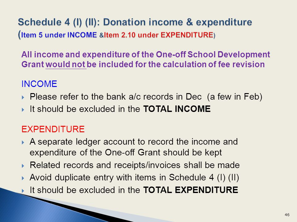 All income and expenditure of the One-off School Development Grant would not be included for the calculation of fee revision INCOME Please refer to the bank a/c records in Dec (a few in Feb) It should be excluded in the TOTAL INCOME EXPENDITURE A separate ledger account to record the income and expenditure of the One-off Grant should be kept Related records and receipts/invoices shall be made Avoid duplicate entry with items in Schedule 4 (I) (II) It should be excluded in the TOTAL EXPENDITURE 46