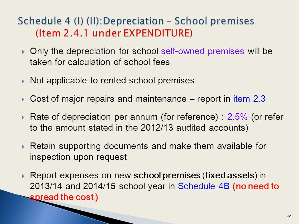 Only the depreciation for school self-owned premises will be taken for calculation of school fees Not applicable to rented school premises Cost of major repairs and maintenance – report in item 2.3 Rate of depreciation per annum (for reference)2.5% (or refer to the amount stated in the 2012/13 audited accounts) Retain supporting documents and make them available for inspection upon request Report expenses on new school premises (fixed assets) in 2013/14 and 2014/15 school year in Schedule 4B (no need to spread the cost ) 49