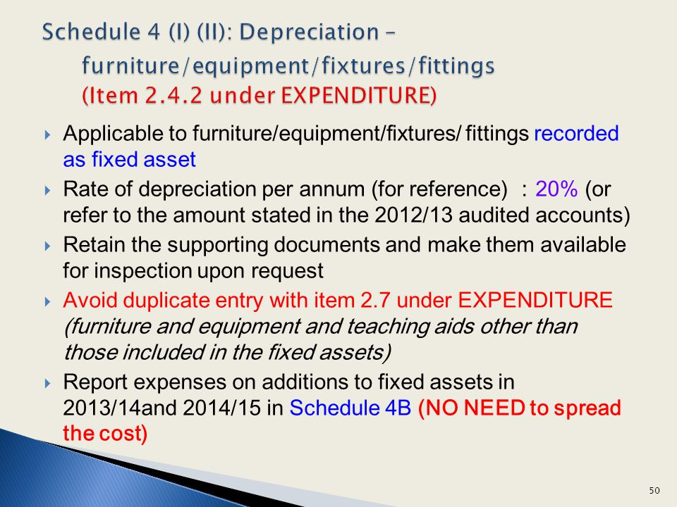 Applicable to furniture/equipment/fixtures/ fittings recorded as fixed asset Rate of depreciation per annum (for reference) 20% (or refer to the amount stated in the 2012/13 audited accounts) Retain the supporting documents and make them available for inspection upon request Avoid duplicate entry with item 2.7 under EXPENDITURE (furniture and equipment and teaching aids other than those included in the fixed assets) Report expenses on additions to fixed assets in 2013/14and 2014/15 in Schedule 4B (NO NEED to spread the cost) 50