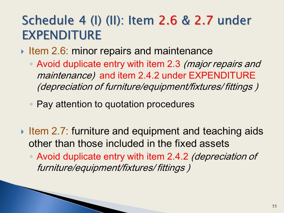 Item 2.6: minor repairs and maintenance Avoid duplicate entry with item 2.3 (major repairs and maintenance) and item 2.4.2 under EXPENDITURE (depreciation of furniture/equipment/fixtures/ fittings ) Pay attention to quotation procedures Item 2.7: furniture and equipment and teaching aids other than those included in the fixed assets Avoid duplicate entry with item 2.4.2 (depreciation of furniture/equipment/fixtures/ fittings ) 55 Schedule 4 (I) (II): Item 2.6 & 2.7 under EXPENDITURE