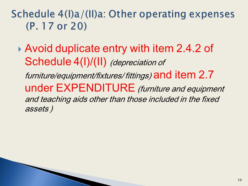 Avoid duplicate entry with item 2.4.2 of Schedule 4(I)/(II) (depreciation of furniture/equipment/fixtures/ fittings) and item 2.7 under EXPENDITURE (furniture and equipment and teaching aids other than those included in the fixed assets ) 58