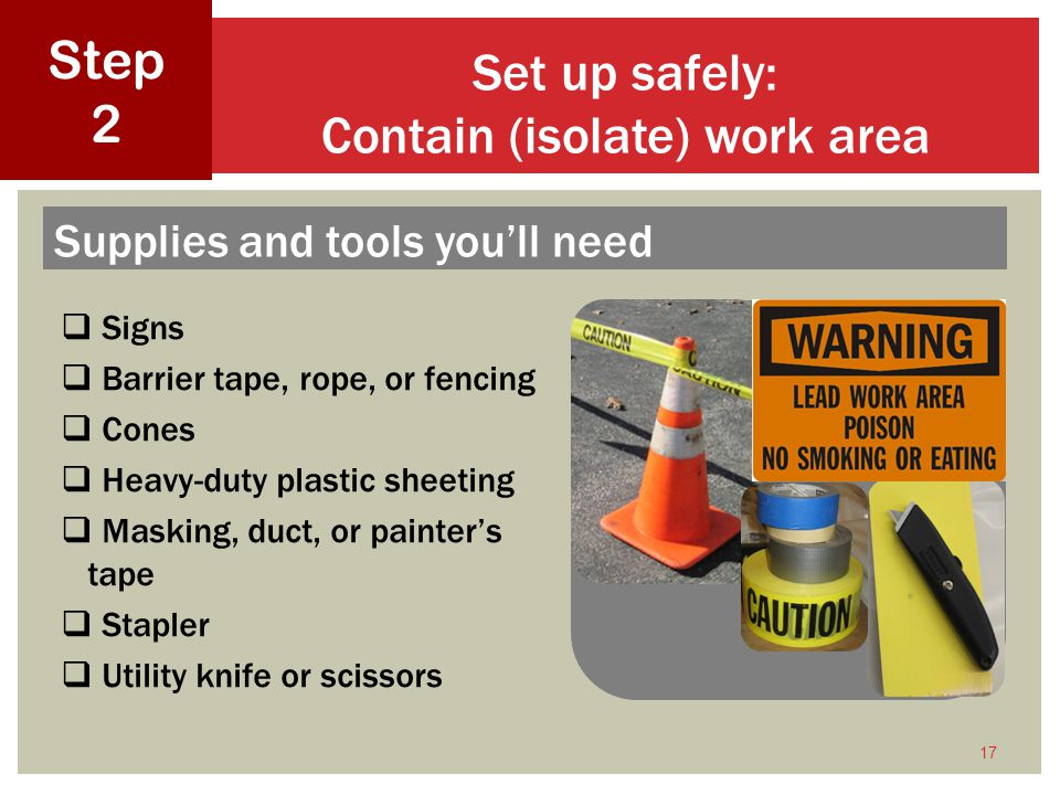 Signs Barrier tape, rope, or fencing Cones Heavy-duty plastic sheeting Masking, duct, or painters tape Stapler Utility knife or scissors 17 Set up safely: Contain (isolate) work area Step 2 Supplies and tools youll need