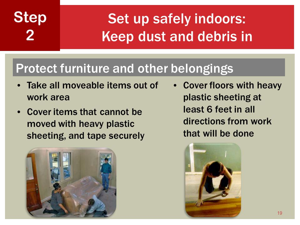 19 Set up safely indoors: Keep dust and debris in Step 2 Take all moveable items out of work area Cover items that cannot be moved with heavy plastic sheeting, and tape securely Protect furniture and other belongings Cover floors with heavy plastic sheeting at least 6 feet in all directions from work that will be done