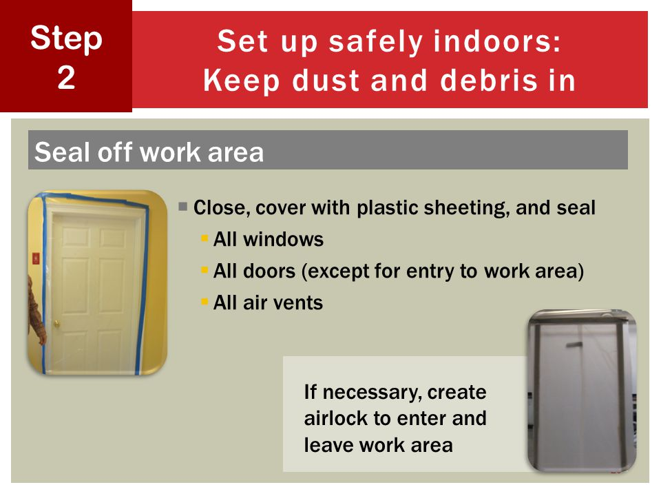 Close, cover with plastic sheeting, and seal All windows All doors (except for entry to work area) All air vents 20 Set up safely indoors: Keep dust and debris in Step 2 Seal off work area If necessary, create airlock to enter and leave work area