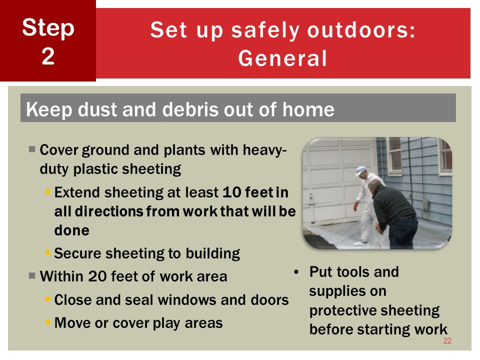 Cover ground and plants with heavy- duty plastic sheeting Extend sheeting at least 10 feet in all directions from work that will be done Secure sheeting to building Within 20 feet of work area Close and seal windows and doors Move or cover play areas 22 Set up safely outdoors: General Step 2 Put tools and supplies on protective sheeting before starting work Keep dust and debris out of home