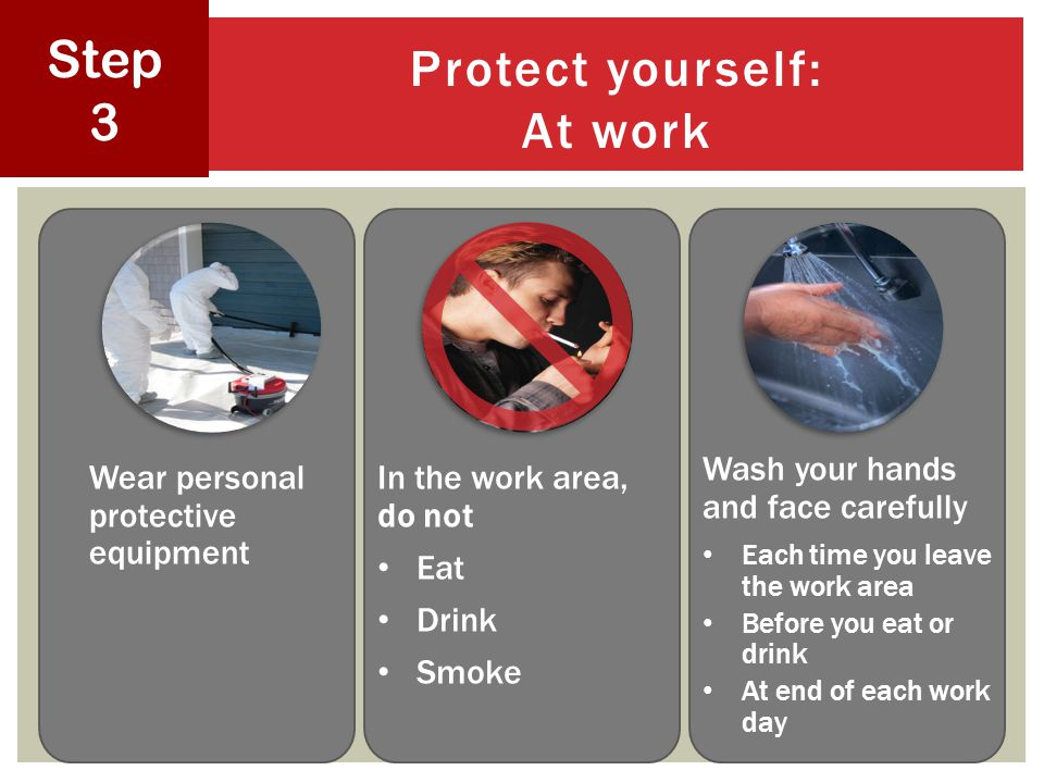Protect yourself: At work 32 Step 3 Wear personal protective equipment In the work area, do not Eat Drink Smoke Wash your hands and face carefully Each time you leave the work area Before you eat or drink At end of each work day