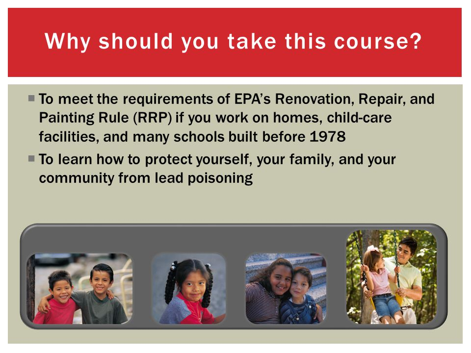 To meet the requirements of EPAs Renovation, Repair, and Painting Rule (RRP) if you work on homes, child-care facilities, and many schools built before 1978 To learn how to protect yourself, your family, and your community from lead poisoning Why should you take this course?
