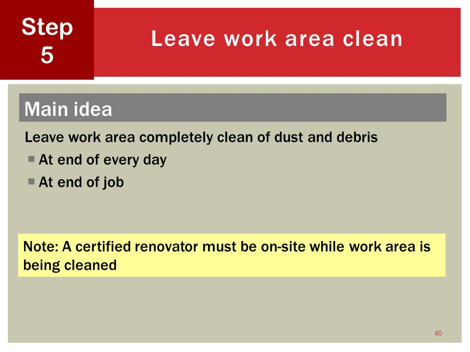 Leave work area completely clean of dust and debris At end of every day At end of job 40 Leave work area clean Step 5 Note: A certified renovator must be on-site while work area is being cleaned Main idea