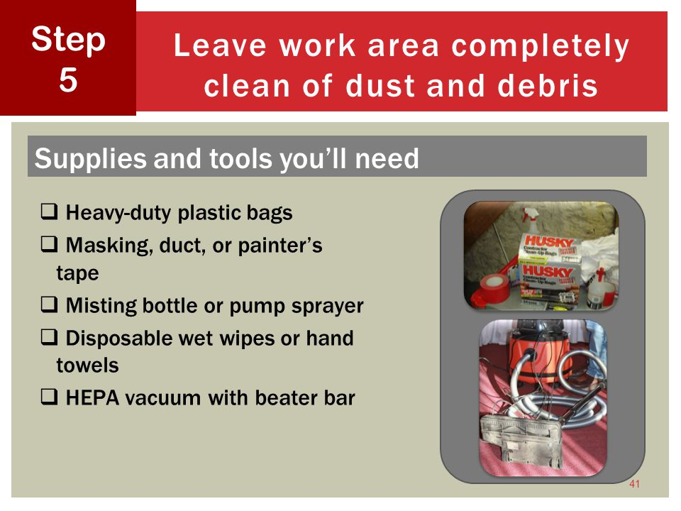 Heavy-duty plastic bags Masking, duct, or painters tape Misting bottle or pump sprayer Disposable wet wipes or hand towels HEPA vacuum with beater bar 41 Leave work area completely clean of dust and debris Step 5 Supplies and tools youll need