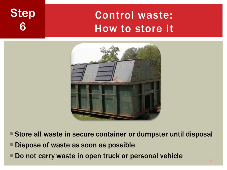 Store all waste in secure container or dumpster until disposal Dispose of waste as soon as possible Do not carry waste in open truck or personal vehicle 50 Control waste: How to store it Step 6
