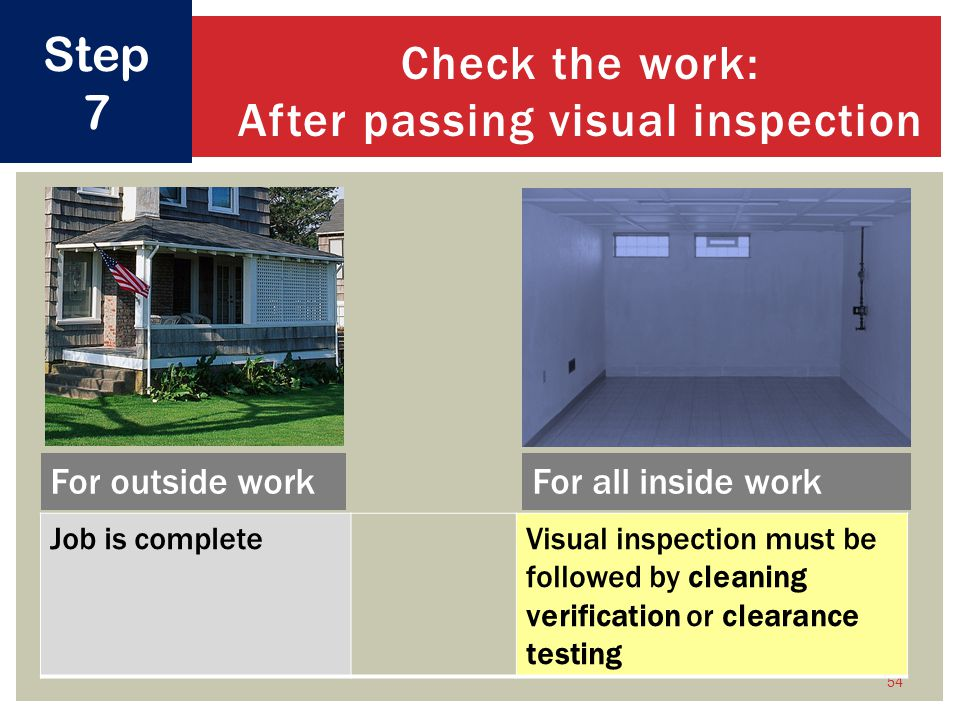 54 Check the work: After passing visual inspection Step 7 Job is completeVisual inspection must be followed by cleaning verification or clearance testing For outside workFor all inside work