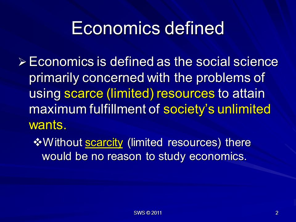 SWS © 2011 2 Economics defined Economics is defined as the social science primarily concerned with the problems of using scarce (limited) resources to attain maximum fulfillment of societys unlimited wants.
