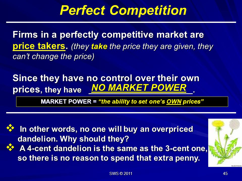 44 Perfect Competition Each individual firm is to influence prices. Each individual firm is to influence prices. Price becomes fixed to everyone in th