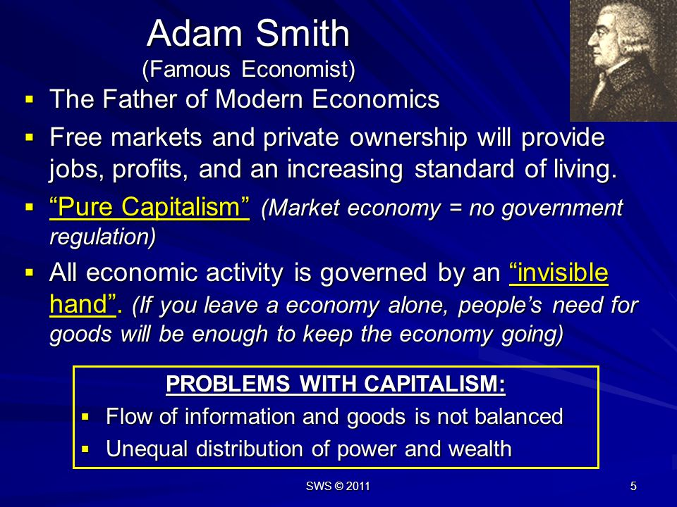 SWS © 2011 5 Adam Smith (Famous Economist) The Father of Modern Economics The Father of Modern Economics Free markets and private ownership will provide jobs, profits, and an increasing standard of living.