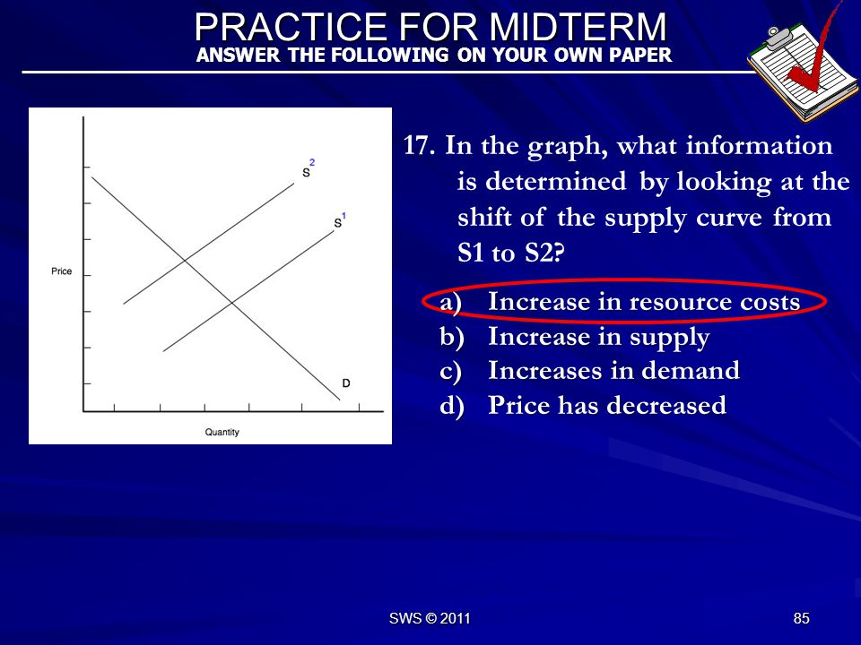 16. In the graph, what information is determined by looking at the intersection of the supply and demand curves? PRACTICE FOR MIDTERM ANSWER THE FOLLO
