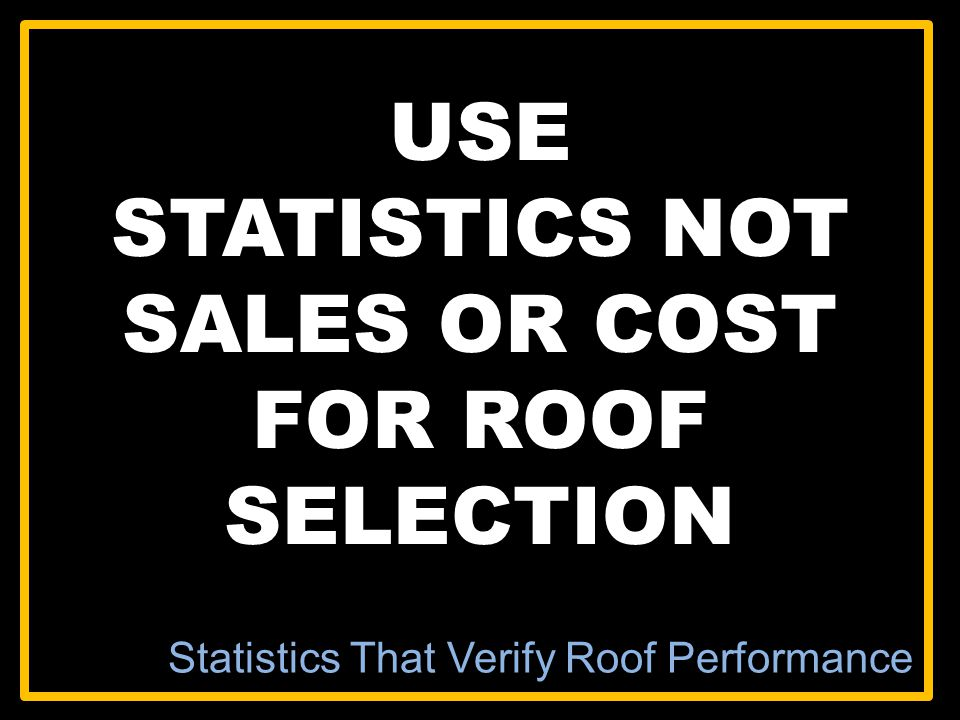 USE STATISTICS NOT SALES OR COST FOR ROOF SELECTION Statistics That Verify Roof Performance