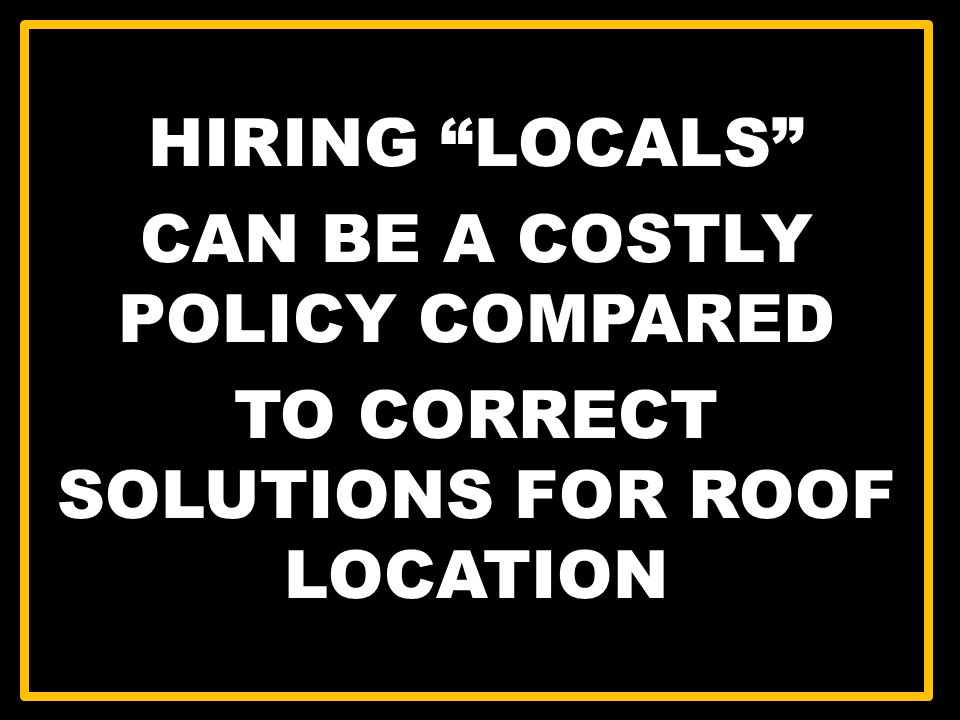 HIRING LOCALS CAN BE A COSTLY POLICY COMPARED TO CORRECT SOLUTIONS FOR ROOF LOCATION