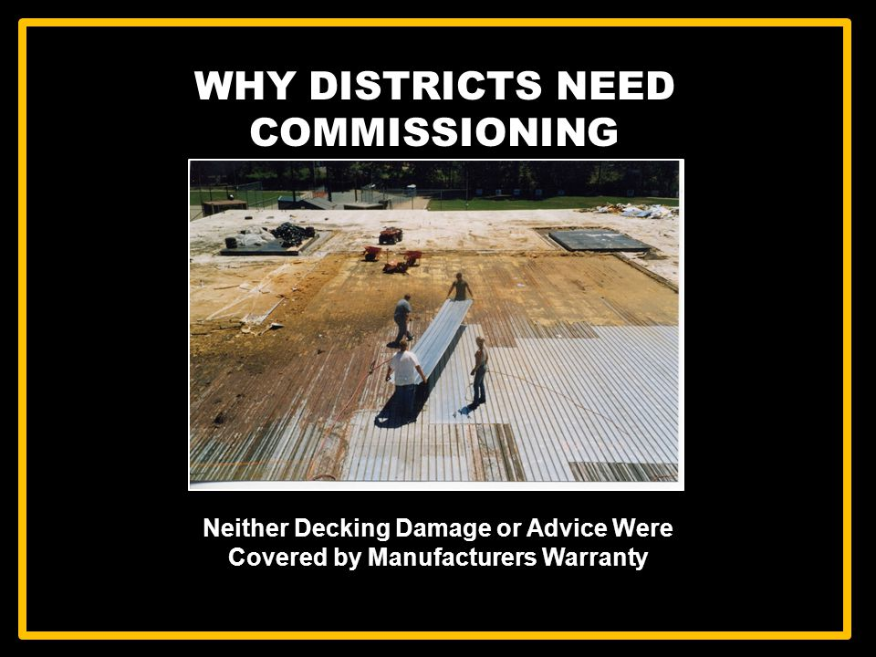 WHY DISTRICTS NEED COMMISSIONING Neither Decking Damage or Advice Were Covered by Manufacturers Warranty