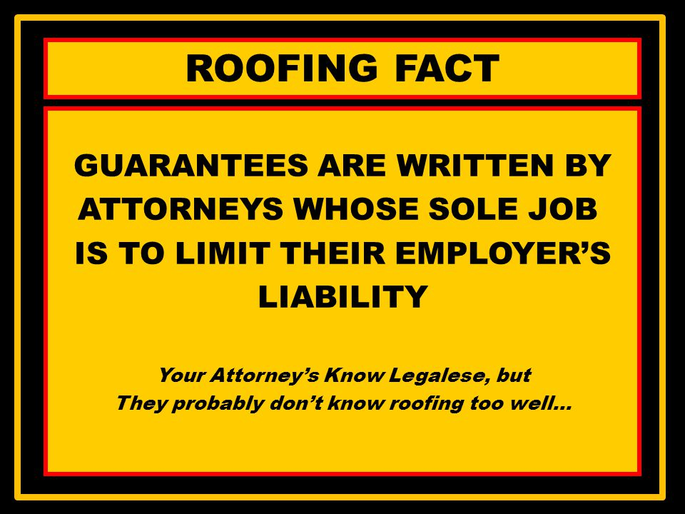 ROOFING FACT GUARANTEES ARE WRITTEN BY ATTORNEYS WHOSE SOLE JOB IS TO LIMIT THEIR EMPLOYERS LIABILITY Your Attorneys Know Legalese, but They probably dont know roofing too well…