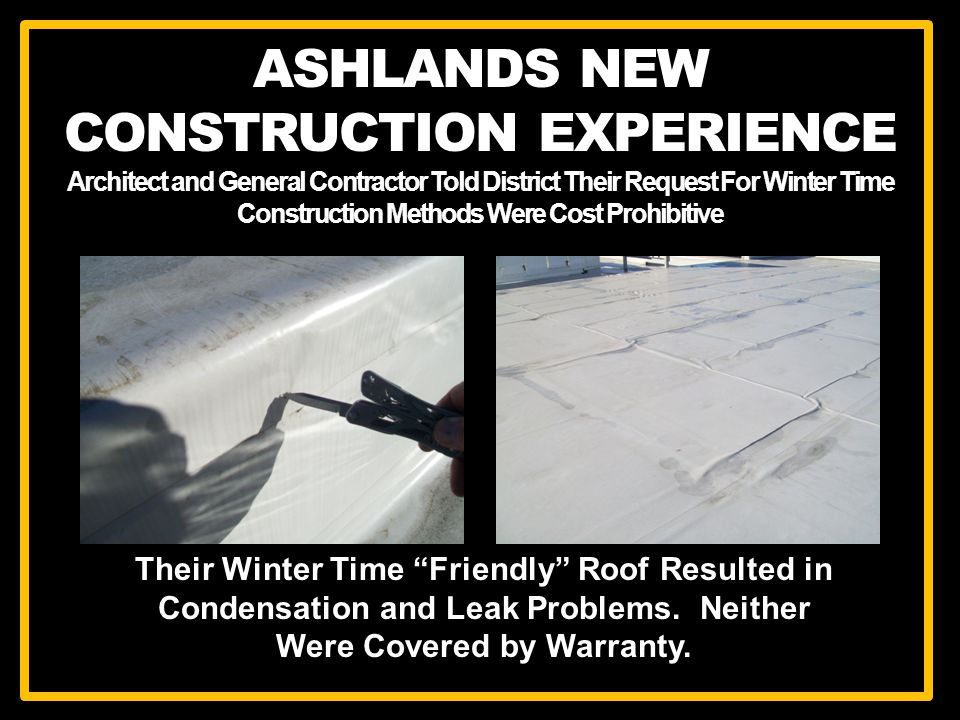 ASHLANDS NEW CONSTRUCTION EXPERIENCE Architect and General Contractor Told District Their Request For Winter Time Construction Methods Were Cost Prohibitive Their Winter Time Friendly Roof Resulted in Condensation and Leak Problems.