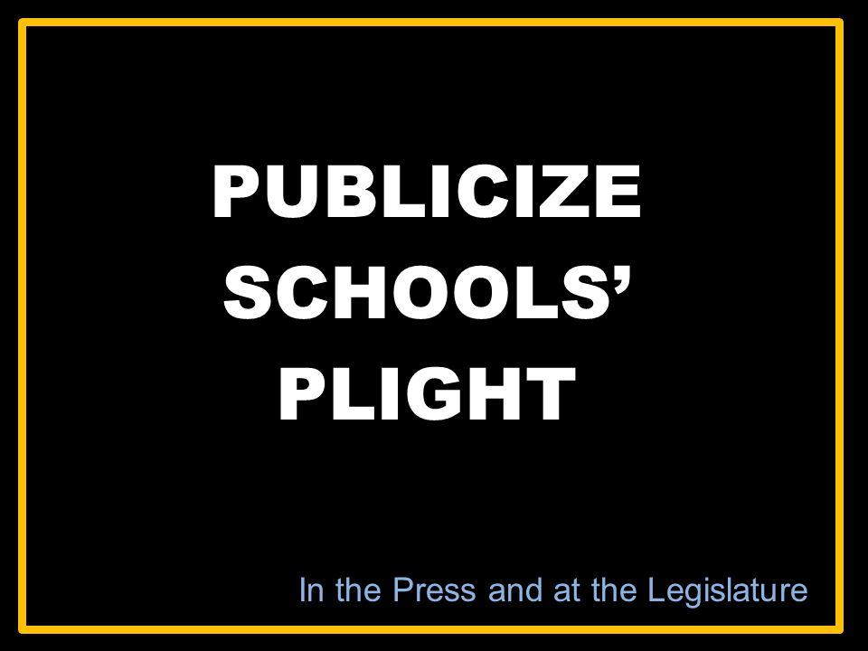 PUBLICIZE SCHOOLS PLIGHT In the Press and at the Legislature