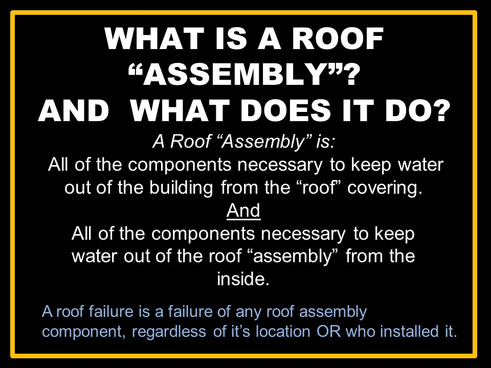 A Roof Assembly is: All of the components necessary to keep water out of the building from the roof covering. And All of the components necessary to k