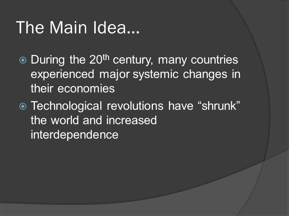 The Main Idea… During the 20 th century, many countries experienced major systemic changes in their economies Technological revolutions have shrunk the world and increased interdependence