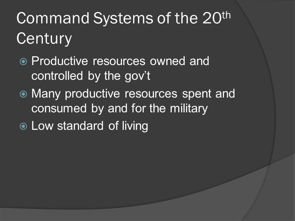 Command Systems of the 20 th Century Productive resources owned and controlled by the govt Many productive resources spent and consumed by and for the
