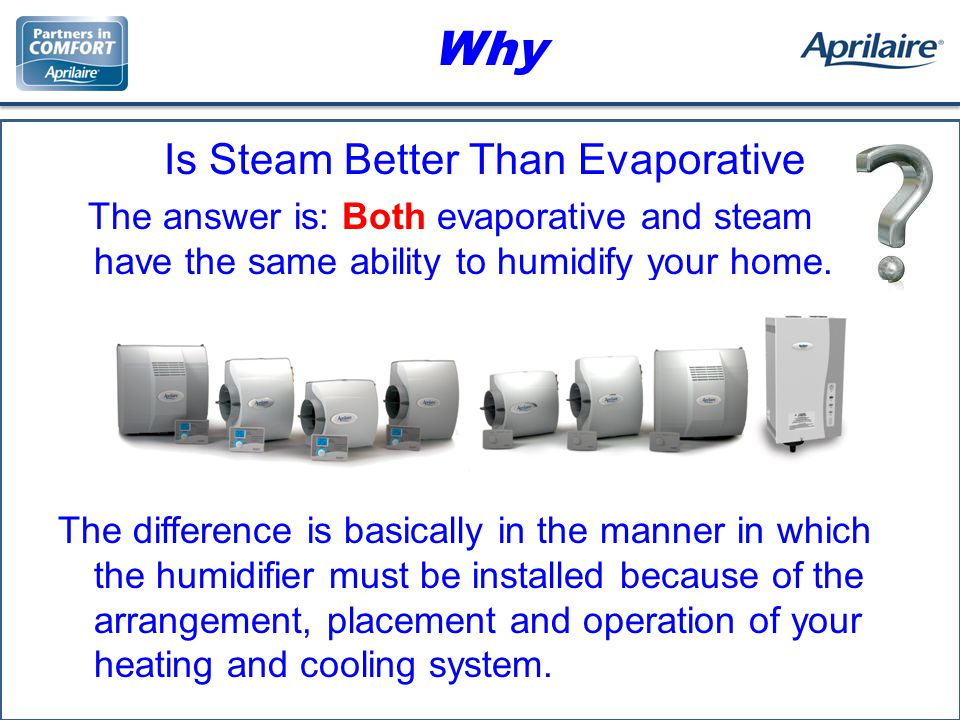 Why Is Steam Better Than Evaporative The answer is: Both evaporative and steam have the same ability to humidify your home.