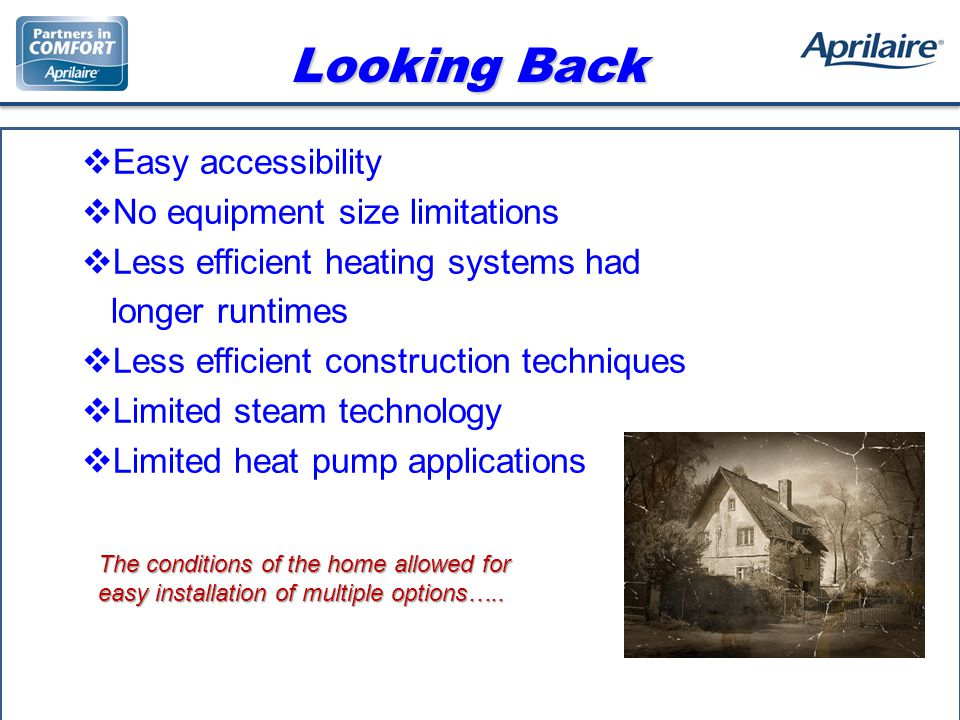 Looking Back Easy accessibility No equipment size limitations Less efficient heating systems had longer runtimes Less efficient construction techniques Limited steam technology Limited heat pump applications The conditions of the home allowed for easy installation of multiple options…..