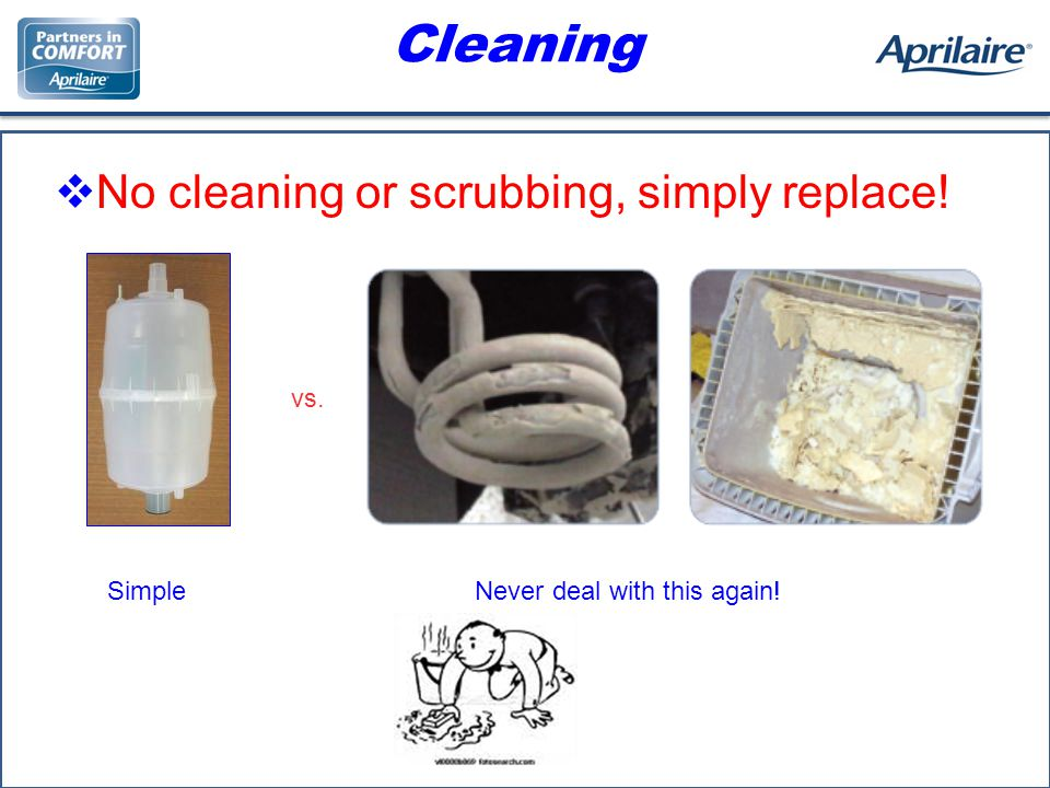 Cleaning No cleaning or scrubbing, simply replace! vs. SimpleNever deal with this again!