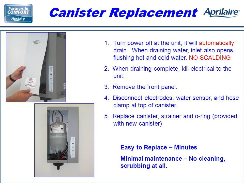 Canister Replacement 1.Turn power off at the unit, it will automatically drain.
