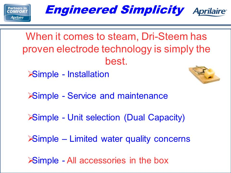 Engineered Simplicity Simple - Installation Simple - Service and maintenance Simple - Unit selection (Dual Capacity) Simple – Limited water quality concerns Simple - All accessories in the box When it comes to steam, Dri-Steem has proven electrode technology is simply the best.