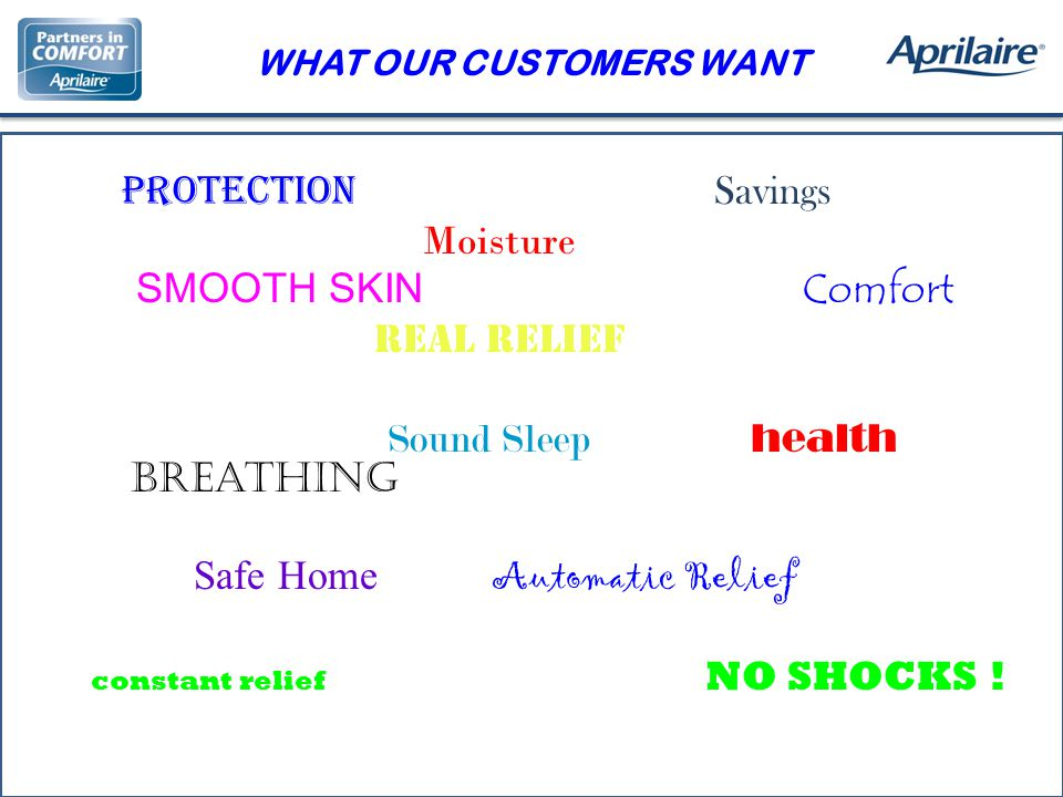 WHAT OUR CUSTOMERS WANT Protection Savings Moisture SMOOTH SKIN Comfort Real Relief Sound Sleep health Breathing Safe Home Automatic Relief constant relief NO SHOCKS !