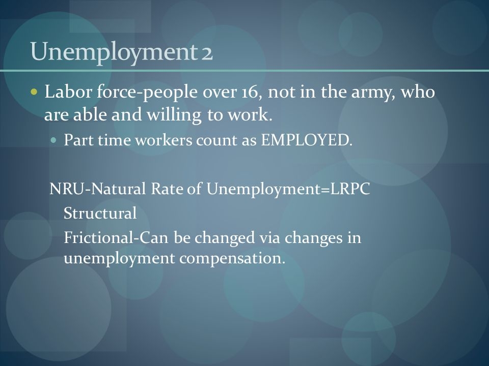 Unemployment 2 Labor force-people over 16, not in the army, who are able and willing to work. Part time workers count as EMPLOYED. NRU-Natural Rate of